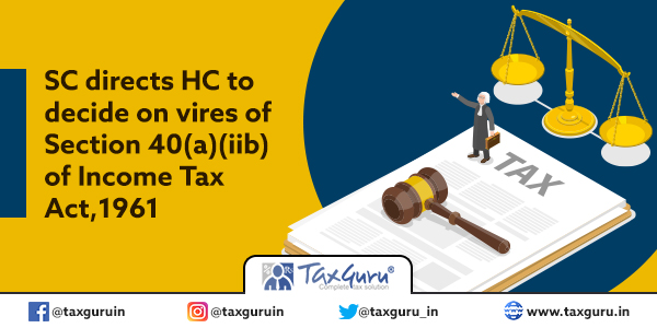 SC directs HC to decide on vires of Section 40(a)(iib) of Income Tax Act, 1961