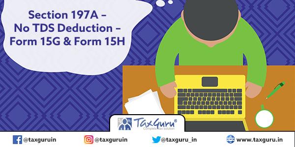 Section 197A – No TDS Deduction – Form 15G & Form 15H
