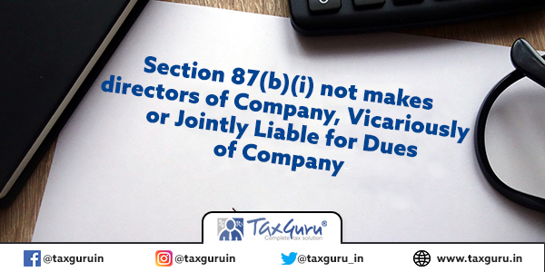 Section 87(b)(i) not makes directors of Company, Vicariously or Jointly Liable for Dues of Company
