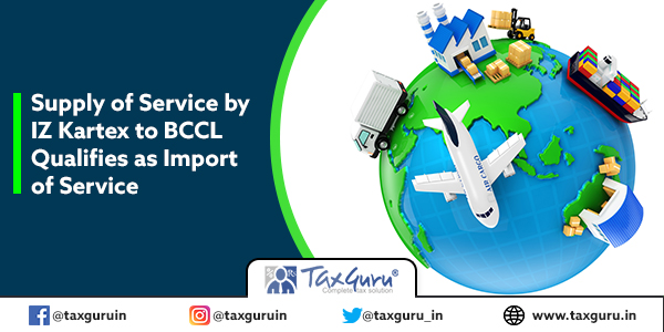 Supply of service by IZ Kartex to BCCL qualifies as import of service
