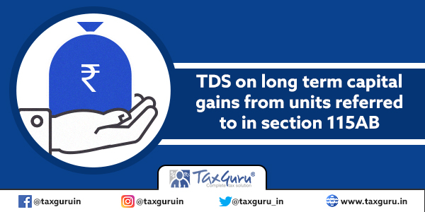 TDS on long term capital gains from units referred to in section 115AB