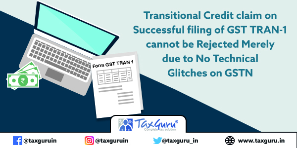 Transitional Credit claim on Successful filing of GST TRAN-1 cannot be Rejected Merely due to No Technical Glitches on GSTN