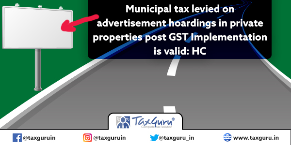 Municipal tax levied on advertisement hoardings in private properties post GST Implementation is valid: HC