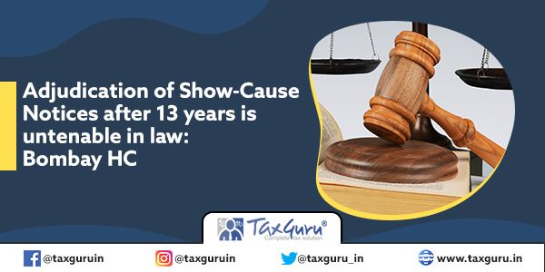 Adjudication of Show-Cause Notices after 13 years is untenable in law Bombay HC