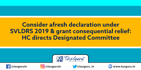 Consider afresh declaration under SVLDRS 2019 & grant consequential relief HC directs Designated Committee