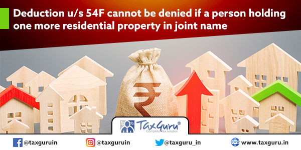 Deduction u s 54F cannot be denied if a person holding one more residential property in joint name
