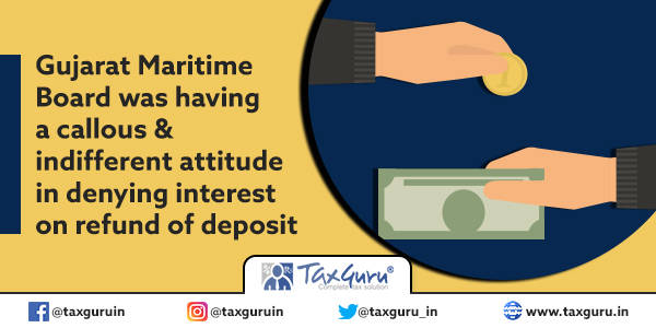 Gujarat Maritime Board was having a callous & indifferent attitude in denying interest on refund of deposit