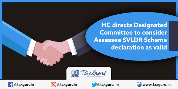 HC directs Designated Committee to consider Assessee SVLDR Scheme declaration as valid