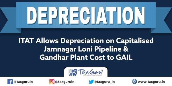 ITAT Allows Depreciation on Capitalised Jamnagar Loni Pipeline & Gandhar Plant Cost to GAIL