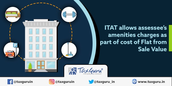 ITAT allows assessee's amenities charges as part of cost of Flat from Sale Value