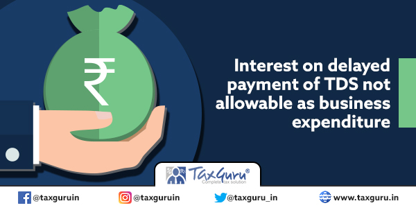 Interest on delayed payment of TDS not allowable as business expenditure