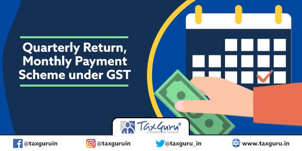 Quarterly Return, Monthly Payment Scheme under GST