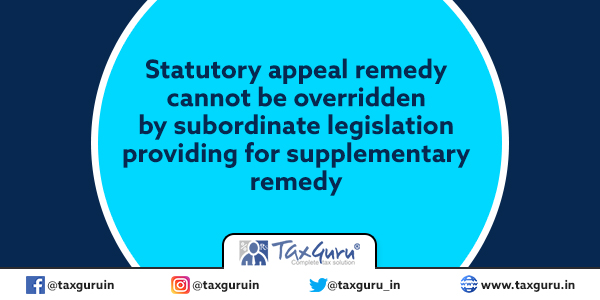 Statutory appeal remedy cannot be overridden by subordinate legislation providing for supplementary remedy