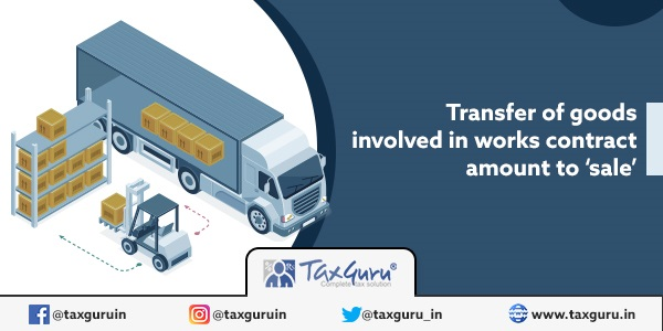 Transfer of goods involved in works contract amount to sale