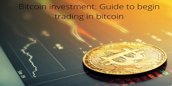 Bitcoin Investment- Guide to Begin Trading in Bitcoin