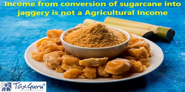 Income from conversion of sugarcane into jaggery is not a Agricultural Income