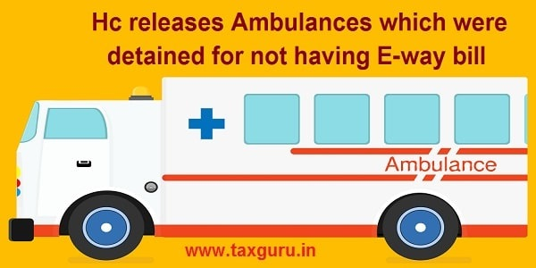 Hc releases Ambulances which were detained for not having E-way bill