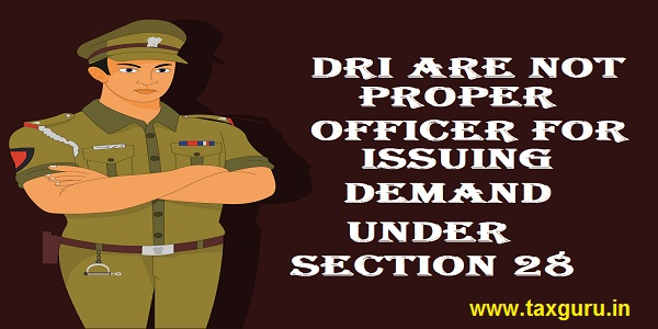 DRI are not proper officer for issuing demand under section 28