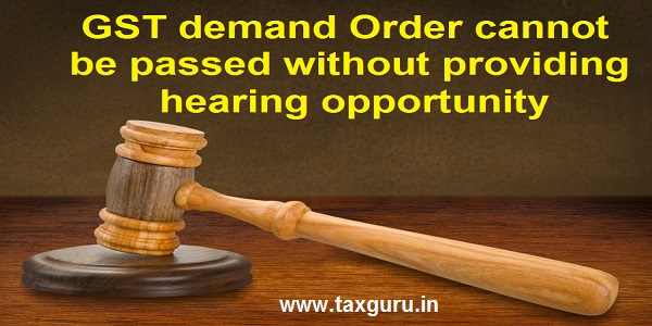 GST demand Order cannot be passed without providing hearing opportunity