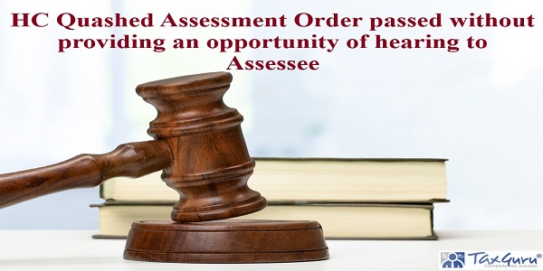 HC Quashed Assessment Order passed without providing an opportunity of hearing to Assessee