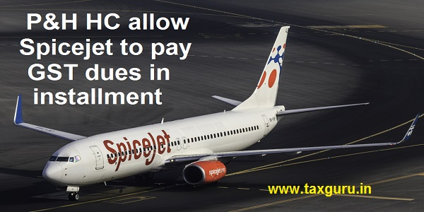 P&H HC allow Spicejet to pay GST dues in installment