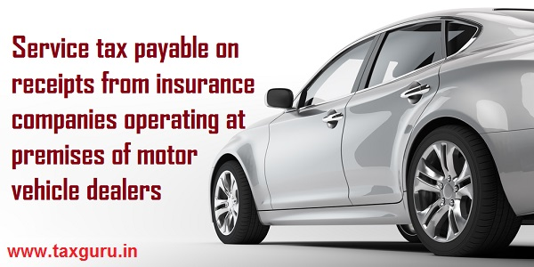 Service tax payable on receipts from insurance companies operating at premises of motor vehicle dealers