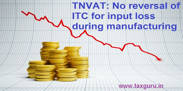 TNVAT: No reversal of ITC for input loss during manufacturing