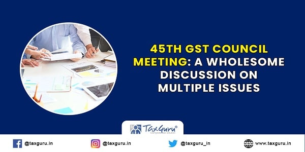 45th GST Council Meeting A wholesome discussion on multiple issues