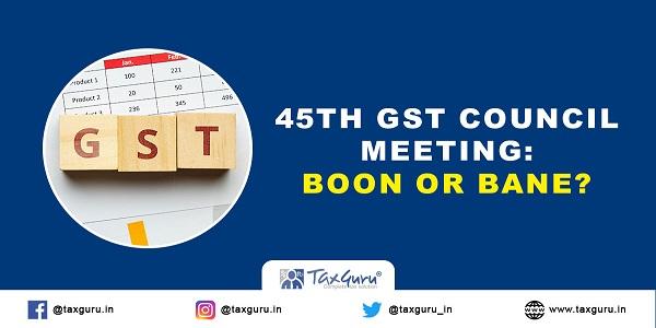 45th GST Council Meeting: Boon or Bane?