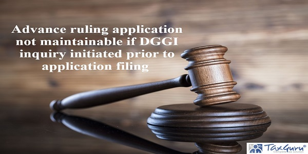 Advance ruling application not maintainable if DGGI inquiry initiated prior to application filing