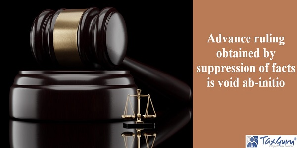 Advance ruling obtained by suppression of facts is void ab-initio