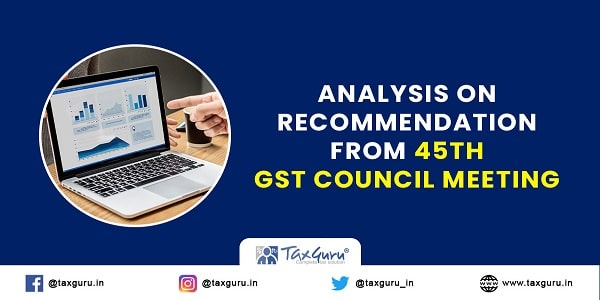 Analysis on Recommendation from 45th GST Council Meeting