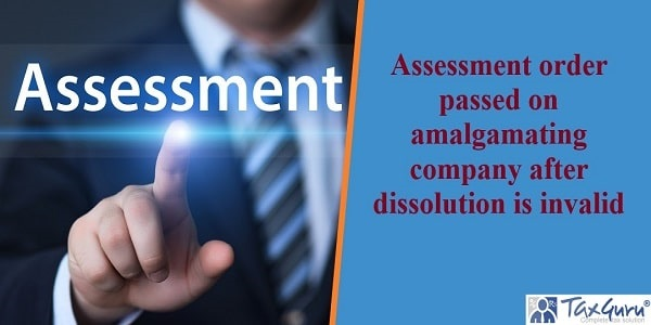 Assessment order passed on amalgamating company after dissolution is invalid