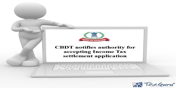 CBDT notifies authority for accepting Income Tax settlement application