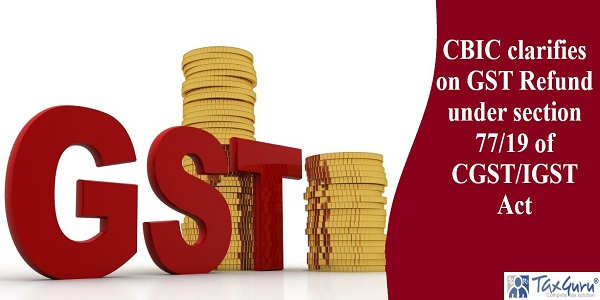 CBIC clarifies on GST Refund under section 77/19 of CGST/IGST Act