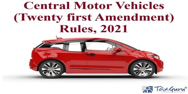 Central Motor Vehicles (Twenty first Amendment) Rules, 2021