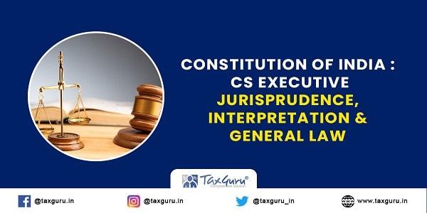 Constitution of India CS Executive Jurisprudence, Interpretation & General Law