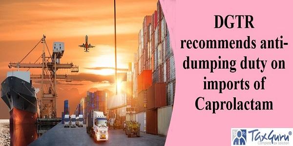 DGTR recommends anti-dumping duty on imports of Caprolactam