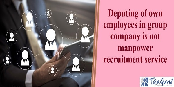 Deputing of own employees in group company is not manpower recruitment service
