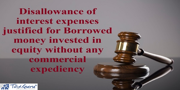 Disallowance of interest expenses justified for Borrowed money invested in equity without any commercial expediency