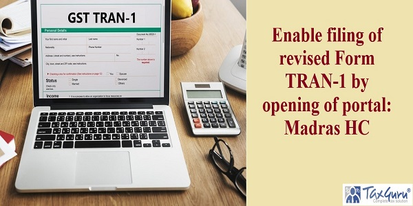 Enable filing of revised Form TRAN-1 by opening of portal - Madras HC