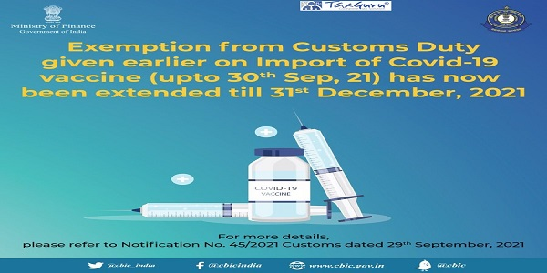 Exemption from Customs Duty given earlier on Import of COVID-19 vaccine (upto September 30, 2021) has now been extended till December 31, 2021