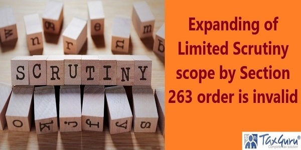 Expanding of Limited Scrutiny scope by Section 263 order is invalid