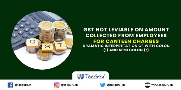 GST not leviable on amount collected from employees for canteen charges – Dramatic Interpretation of with colon and semi colon