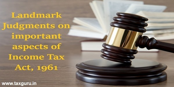 Landmark Judgments on important aspects of Income Tax Act, 1961