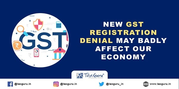 New GST registration denial may badly affect our economy