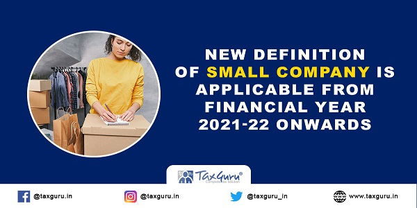 New definition of Small Company is applicable from Financial Year 2021-22 onwards