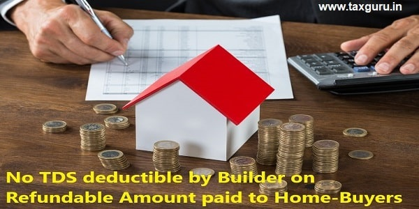 No TDS deductible by Builder on Refundable Amount paid to Home-Buyers
