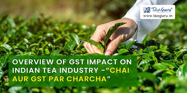 """Overview of GST impact on Indian Tea Industry -""""CHAI AUR GST PAR CHARCHA"""""""