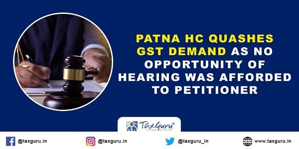 Patna HC quashes GST demand as no opportunity of hearing was afforded to petitioner